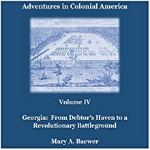 Adventures in Colonial America: Volume IV: Georgia: From Debtor's Haven to Revolutionary Battleground (       UNABRIDGED) by Mary A. Baewer Narrated by Deren Hansen