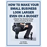 How to Make Your Small Business Look Larger Even on a Budget: Enhance Your Business Image Without Breaking the Bank (Marketing Matters)