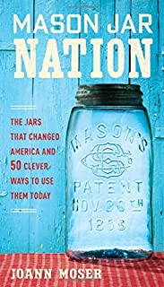 Book Cover: Mason Jar Nation: The Jars that Changed America and 50 Clever Ways to Use Them Today