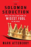 The SOLOMON SEDUCTION: What You Can Learn from the Wisest Fool in the Bible