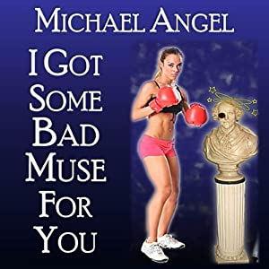 I Got Some Bad Muse for You | [Michael Angel]