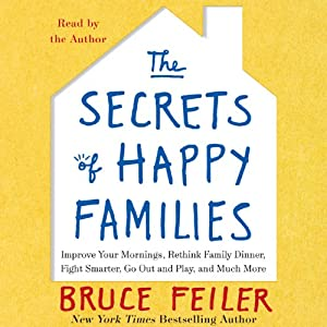 The Secrets of Happy Families: Surprising New Ideas to Bring More Togetherness, Less Chaos, and Greater Joy | [Bruce Feiler]
