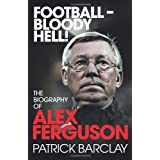 Football - Bloody Hell!: The Biography of Alex Fergusonby Patrick Barclay