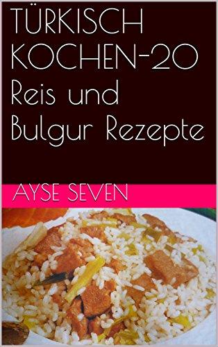 TÜRKISCH KOCHEN-20 Reis und Bulgur Rezepte (German Edition) by Ayse Seven