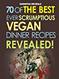 70 Of The Best Ever Scrumptious Vegan Dinner Recipes....Revealed! (70 Of The Best Ever Recipes...Revealed!)