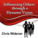 Influencing Others Through a Dynamic Vision: 30-Minute Leadership Essentials Series  by Chris Widener Narrated by Chris Widener