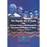 The Organic Act of Guam: And Related Federal Laws Affecting the Governmental Structure of Guam (Through June 11...