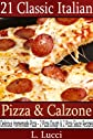 21 Classic Italian Pizza & Calzone - Delicious Homemade Pizza and Calzone Plus Pizza Dough and Pizza Sauce Recipes