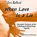 When Love Is a Lie: Narcissistic Partners & the Pathological Relationship Agenda Audiobook by Zari L Ballard Narrated by Lisa Bunting