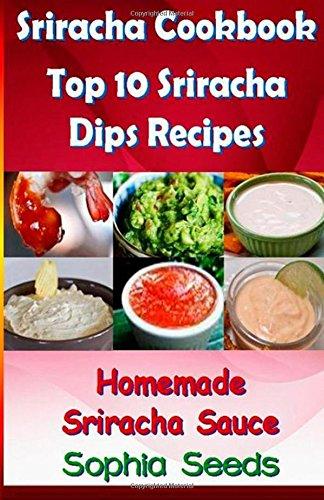 Sriracha Cookbook: Top 10 Sriracha Dips with Homemade Sriracha Sauce (Easy Cooking Recipes) by Sophia Seeds