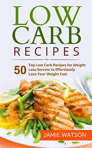 Jamie Watson - Low Carb: 50 Top Low Carb Recipes for Weight Loss Secrets to Effortlessly Lose Your Weight Fast (Low Carb, Low Carb Cookbook, Low Carb Diet, Low Carb Recipes,Low Carb Living)