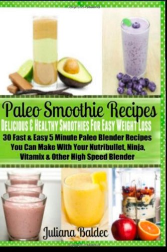 Paleo Smoothie Recipes: Delicious & Healthy Smoothies For Easy Weight Loss: 30 Fast & Easy 5 Minute Paleo Blender Recipes You Can Make With Your Nutribullet, Ninja, Vitamix & Other High Speed Blender front-180265