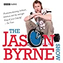 The Jason Byrne Show Radio/TV Program by Jason Byrne Narrated by Jason Byrne