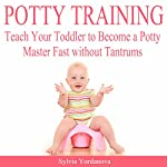Potty Training: Teach Your Toddler to Become a Potty Master Fast Without Tantrums | Sylvia Yordanova