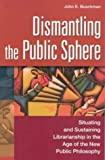 Dismantling the Public Sphere: Situating and Sustaining Librarianship in the Age of the New Public Philosophy (Contributions in Librarianship and Information Science) (031332199X) by John E. Buschman