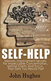 Self Help: Memory Improvement Secrets For Impeccable Concentration, Mental Clarity And Focus, That Gets You Results Fast