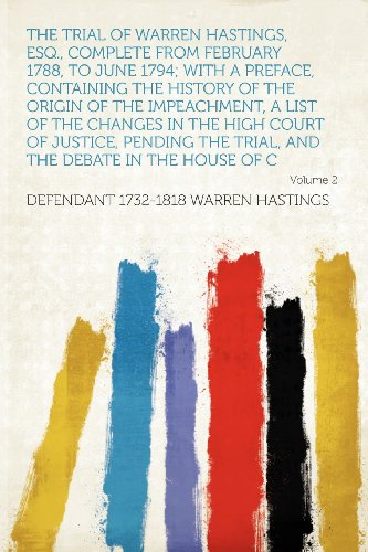 The Trial of Warren Hastings, Esq., Complete From February 1788, to June 1794; With a Preface, Containing the History of the Origin of the ... the Trial, and the Debate in the House of C