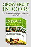 img - for Grow Fruit Indoors: The Ultimate Gardening Tips For Growing Exotic Fruits (Grow fruit indoors, grow fruit trees, grow fruits indoors for beginners) book / textbook / text book