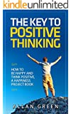 The Key To Positive Thinking - How to Be Happy and Think Positive, A Happiness Project Book: Happy Hour, Delivering Happiness, Authentic Happiness, Happy ... Project, The Power of Positive Thinking)