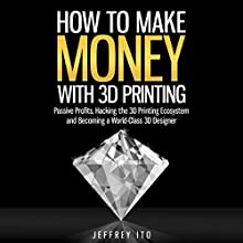 How to Make Money with 3D Printing: Passive Profits, Hacking the 3D Printing Ecosystem, and Becoming a World-Class 3D Designer (       UNABRIDGED) by Jeffrey Ito Narrated by Michael Burnette