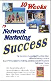 10 Weeks to Network Marketing Success: The Secrets to Launching Your Very Own Million-Dollar Organization in a 10-Week Business-Building and Personal-Development Self-Study Course
