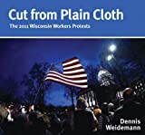 img - for Cut from Plain Cloth: The 2011 Wisconsin Workers Protests by Dennis Weidemann (2012-05-03) book / textbook / text book