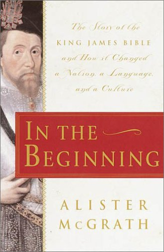 In the Beginning: The Story of the King James Bible and How it Changed a Nation, a Language, and a Culture, Alister McGrath