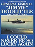 "I Could Never Be So Lucky Again: An Autobiography of James H. """"Jimmy"""" Doolittle with Carroll V. Glines"