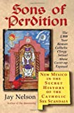 Sons of Perdition: New Mexico in the Secret History of the Catholic Sex Scandals (1439234825) by Nelson, Jay
