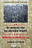 Ihr verreckt hier bei ehrlicher Arbeit! Deutsche im GULAG 1936 - 1956 - Anthologie des Erinnerns -