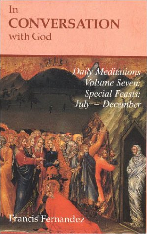 In Conversation with God: Meditations for Each Day of the Year, Vol. 7: Special Feasts, July-December, FRANCIS FERNANDEZ