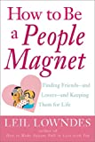 Leil Lowndes How to Be a People Magnet: The Secrets to Finding Friends and Keeping Them for Life