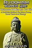Buddhism: Beginners Guide! Incorporate Buddhism Into Your Life: A Buddhist Method For More Focus, Inner Peace And Energy (Buddhism, Happiness, Yoga, Anxiety, Mindfulness) (A Life Worth Living Book 4)