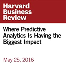 Where Predictive Analytics Is Having the Biggest Impact Other by Jacob LaRiviere, Preston McAfee, Justin Rao, Vijay K. Narayanan, Walter Sun Narrated by Fleet Cooper