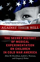 Against Their Will The Secret History of Medical Experimentation on Children in Cold War America