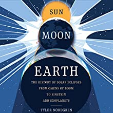 Sun Moon Earth: The History of Solar Eclipses from Omens of Doom to Einstein and Exoplanets Audiobook by Tyler Nordgren Narrated by Tyler Nordgren