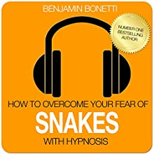 How to Overcome Your Fear of Snakes with Hypnosis  by Benjamin P Bonetti Narrated by Benjamin P Bonetti