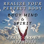 Realize Your Perfect Body: Weight Loss & Body Image: Body Mind And Spirit Self Hypnosis & Guided Meditation | [Erick Brown]