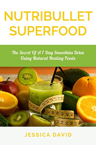 Nutribullet Superfood: The Secret Of A 7 Day Smoothies Detox Using Natural Healing Foods (Nutribullet Recipe Book - Healthy Smoothies) by Jessica David