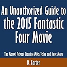An Unauthorized Guide to the 2015 Fantastic Four Movie: The Marvel Reboot Starring Miles Teller and Kate Mara (       UNABRIDGED) by D. Carter Narrated by Scott Clem