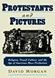 Protestants and Pictures: Religion, Visual Culture, and the Age of American Mass Production (0195130294) by Morgan, David