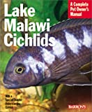 Lake Malawi Cichlids: Everything About Their History, Setting Up an Aquarium, Health Concerns, and Spawning (Pet Owner's Manual)