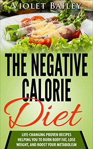 The Negative Calorie Diet: 30+ Life-changing Proven Recipes Helping You to Burn Body Fat, Lose Weight, and Boost Your Metabolism (Negative Calorie Cookbook) by Violet Bailey