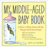 img - for My Middle-Aged Baby Book: A Place to Write Down All the Things You'll Soon Forget book / textbook / text book