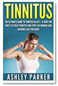 Tinnitus: The Ultimate Guide to Tinnitus Relief - 8 Sure-Fire Ways to Treat Tinnitus and Stop Ear Ringing and Hearing Loss for Good!
