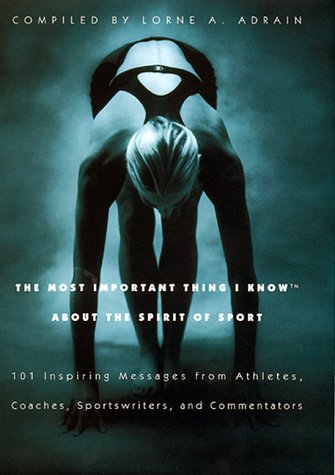 The Most Important Thing I Know About the Spirit of Sport: 101 Inspiring Messages from Athletes, Coaches, Sportswriters, and Commentators (Most Important Thing I Know)