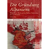 Die Gründung Albaniens: Wilhelm zu Wied und die Balkan-Diplomatie der Großmächte 1912-1914