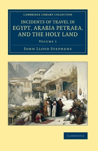 Incidents of Travel in Egypt, Arabia Petraea, and the Holy Land (Cambridge Library Collection - Archaeology) (Volume 1)