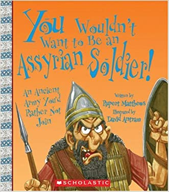 You Wouldn't Want to Be an Assyrian Soldier!: An Ancient Army You'd Rather Not Join (You Wouldn't Want To... (Library)) written by Rupert Matthews