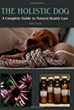 Holly Mash The Holistic Dog: A Complete Guide to Natural Health Care